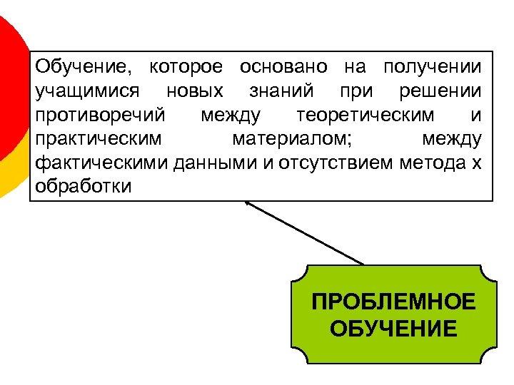 Обучение, которое основано на получении учащимися новых знаний при решении противоречий между теоретическим и