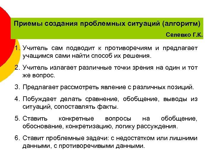 Приемы создания проблемных ситуаций (алгоритм) Селевко Г. К. 1. Учитель сам подводит к противоречиям