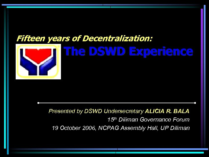 Fifteen years of Decentralization: The DSWD Experience Presented by DSWD Undersecretary ALICIA R. BALA