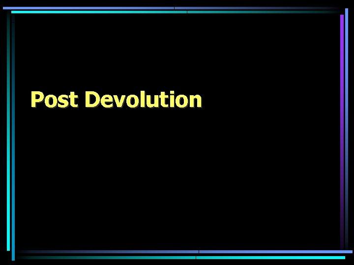 Post Devolution