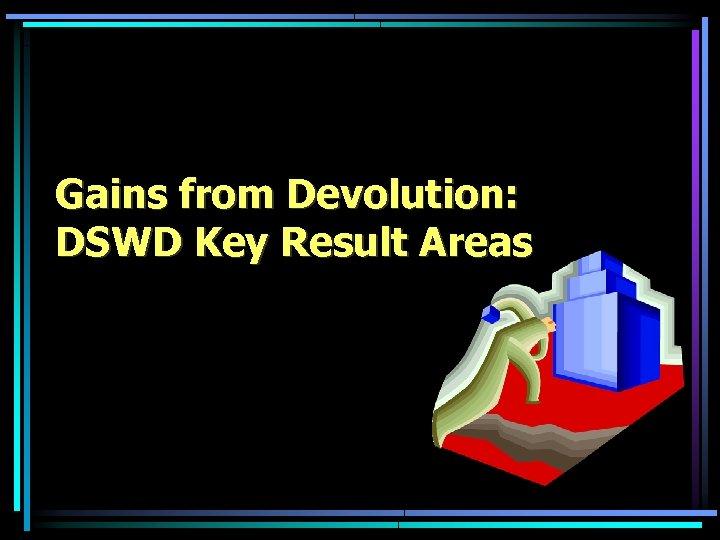 Gains from Devolution: DSWD Key Result Areas