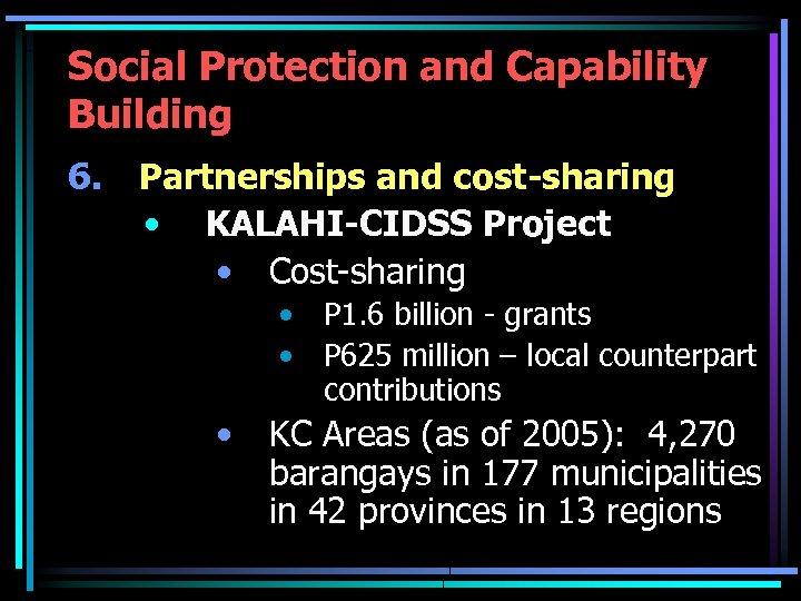 Social Protection and Capability Building 6. Partnerships and cost-sharing • KALAHI-CIDSS Project • Cost-sharing
