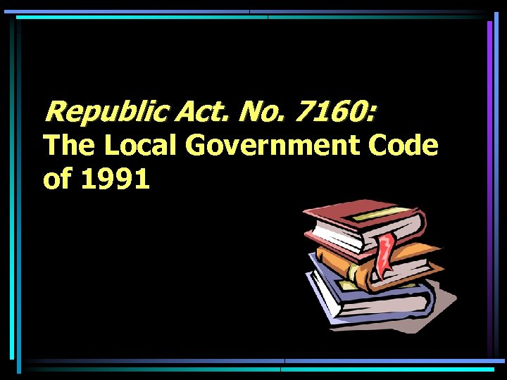 Republic Act. No. 7160: The Local Government Code of 1991