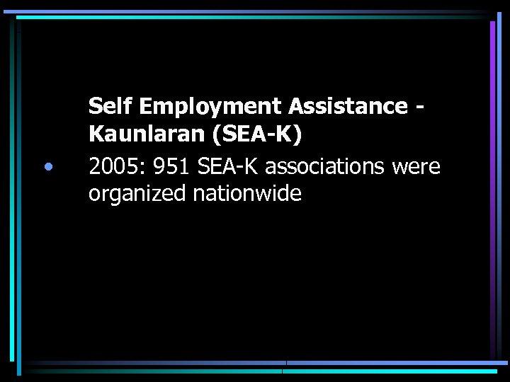 • Self Employment Assistance Kaunlaran (SEA-K) 2005: 951 SEA-K associations were organized nationwide