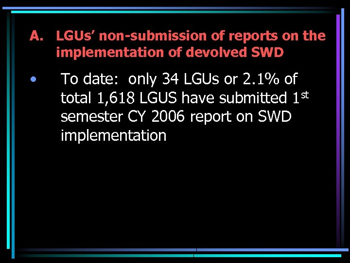 A. LGUs' non-submission of reports on the implementation of devolved SWD • To date:
