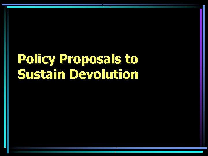 Policy Proposals to Sustain Devolution