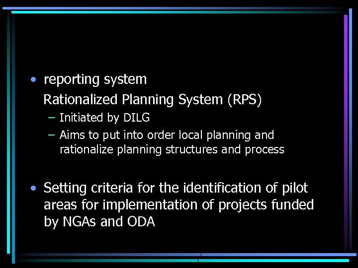 • reporting system Rationalized Planning System (RPS) – Initiated by DILG – Aims