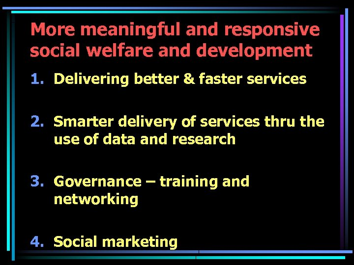 More meaningful and responsive social welfare and development 1. Delivering better & faster services