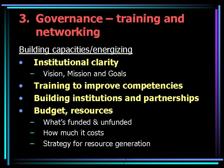 3. Governance – training and networking Building capacities/energizing • Institutional clarity – • •