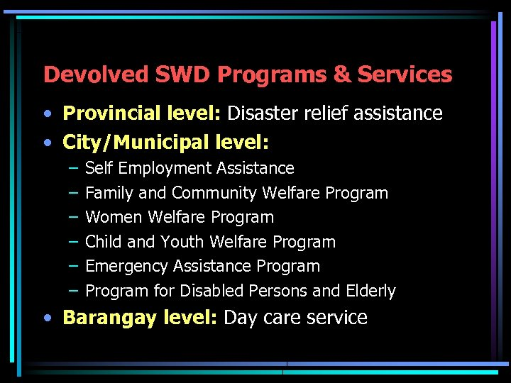 Devolved SWD Programs & Services • Provincial level: Disaster relief assistance • City/Municipal level: