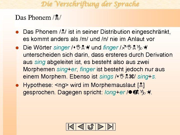 Die Verschriftung der Sprache Das Phonem /N/ ist in seiner Distribution eingeschränkt, es kommt