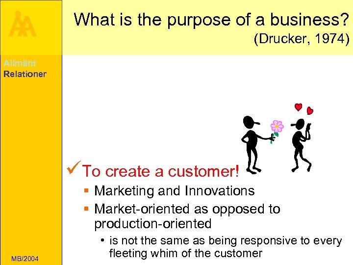 Å A What is the purpose of a business? (Drucker, 1974) Allmänt Relationer üTo