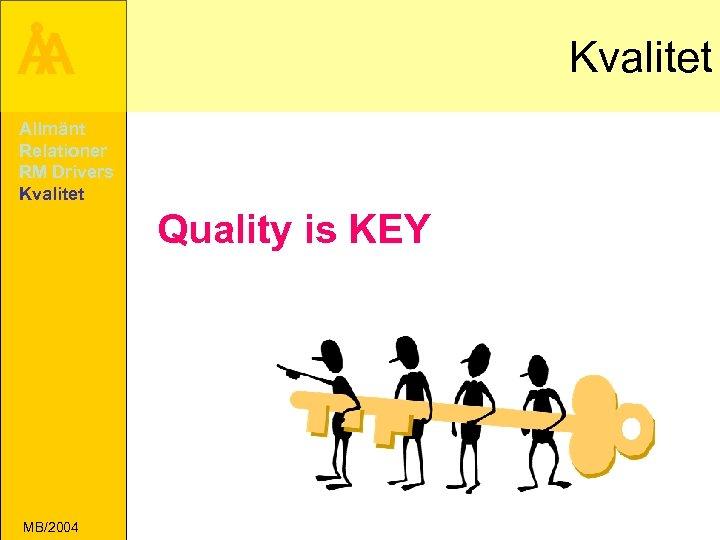 Å A Kvalitet Allmänt Relationer RM Drivers Kvalitet Quality is KEY MB/2004
