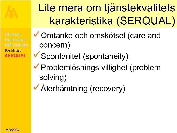 Å A Allmänt Relationer RM Drivers Kvalitet SERQUAL MB/2004 Lite mera om tjänstekvalitets karakteristika
