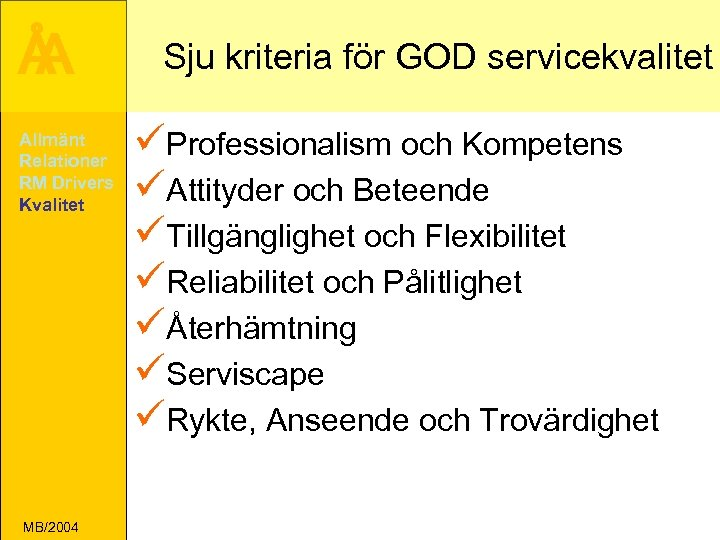 Å A Allmänt Relationer RM Drivers Kvalitet MB/2004 Sju kriteria för GOD servicekvalitet üProfessionalism
