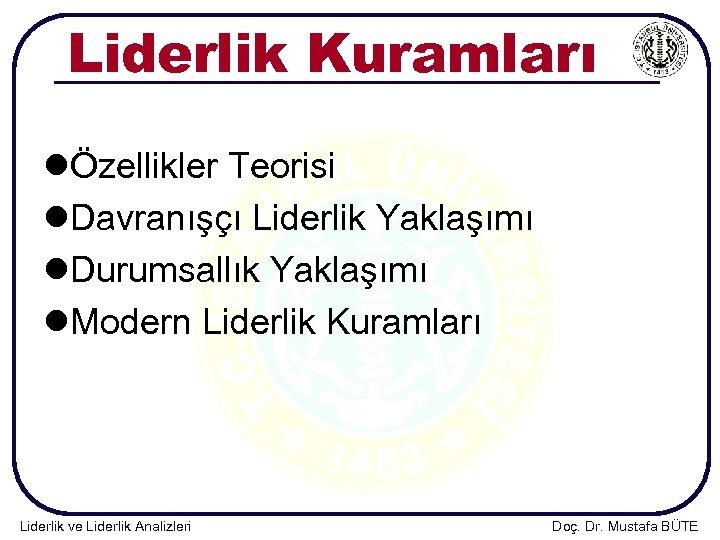 Liderlik Kuramları lÖzellikler Teorisi l. Davranışçı Liderlik Yaklaşımı l. Durumsallık Yaklaşımı l. Modern Liderlik
