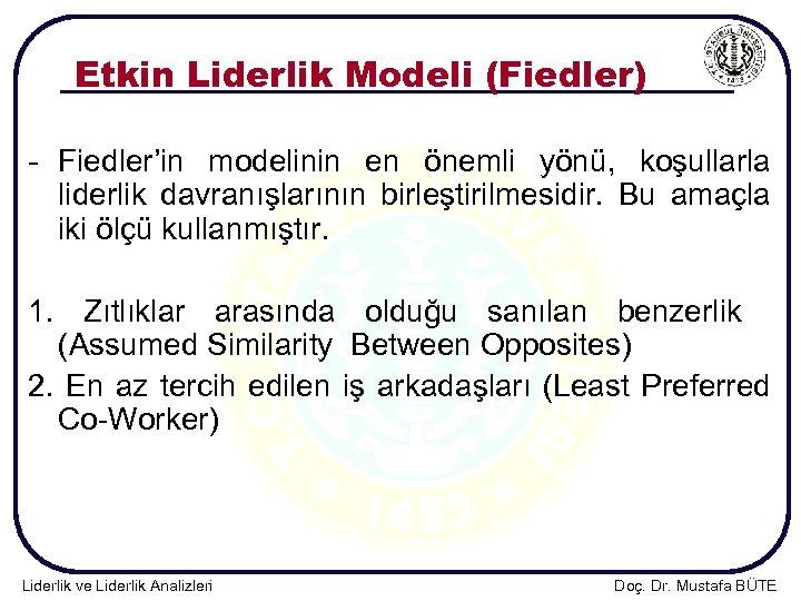 Etkin Liderlik Modeli (Fiedler) - Fiedler'in modelinin en önemli yönü, koşullarla liderlik davranışlarının birleştirilmesidir.