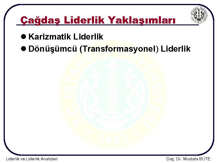 Çağdaş Liderlik Yaklaşımları l Karizmatik Liderlik l Dönüşümcü (Transformasyonel) Liderlik ve Liderlik Analizleri Doç.