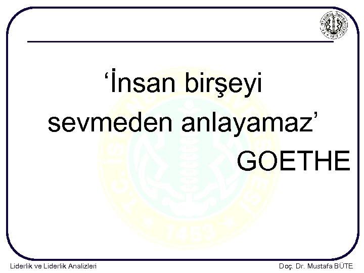 'İnsan birşeyi sevmeden anlayamaz' GOETHE Liderlik ve Liderlik Analizleri Doç. Dr. Mustafa BÜTE