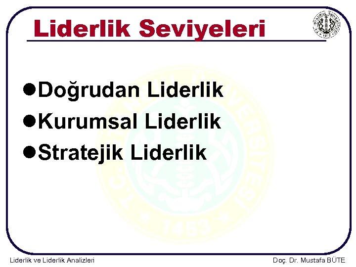 Liderlik Seviyeleri l. Doğrudan Liderlik l. Kurumsal Liderlik l. Stratejik Liderlik ve Liderlik Analizleri