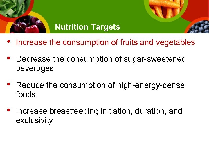 Nutrition Targets • Increase the consumption of fruits and vegetables • Decrease the consumption