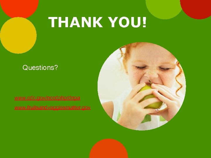 THANK YOU! Questions? www. cdc. gov/nccdphp/dnpa www. fruitsandveggiesmatter. gov