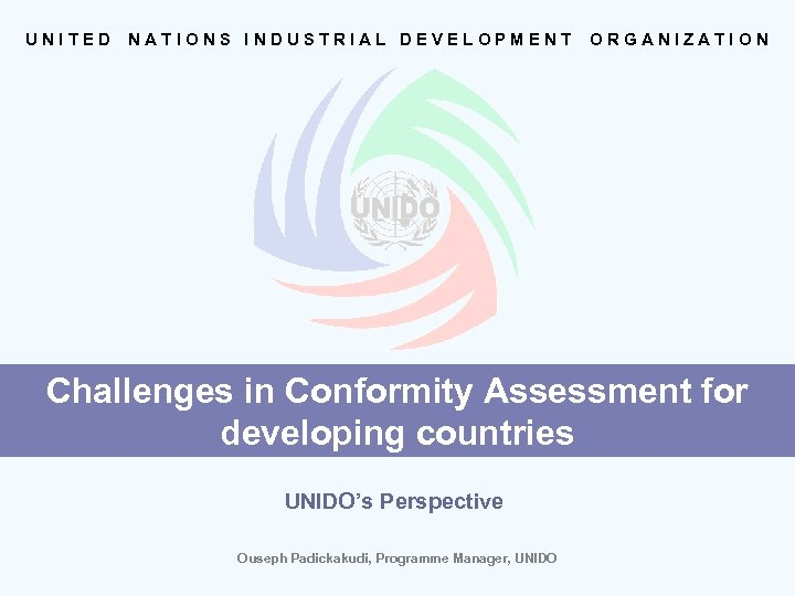 UNITED NATIONS INDUSTRIAL DEVELOPMENT ORGANIZATION Challenges in Conformity Assessment for developing countries UNIDO's Perspective