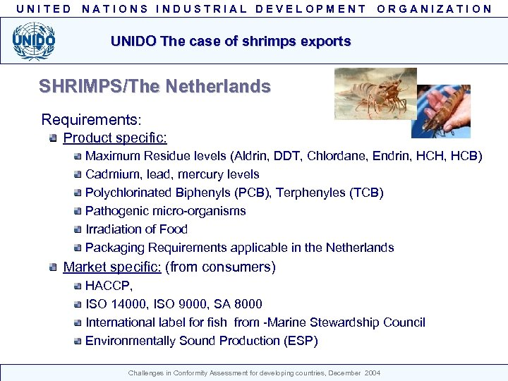UNITED NATIONS INDUSTRIAL DEVELOPMENT ORGANIZATION UNIDO The case of shrimps exports SHRIMPS/The Netherlands Requirements: