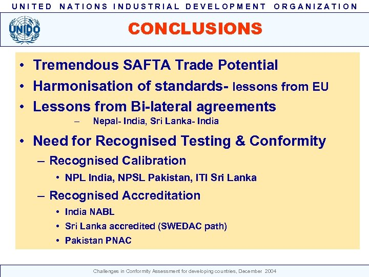 UNITED NATIONS INDUSTRIAL DEVELOPMENT ORGANIZATION CONCLUSIONS • Tremendous SAFTA Trade Potential • Harmonisation of