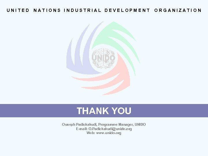 UNITED NATIONS INDUSTRIAL DEVELOPMENT THANK YOU Ouseph Padickakudi, Programme Manager, UNIDO E-mail: O. Padickakudi@unido.