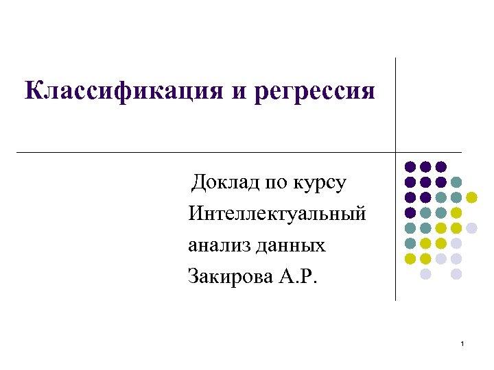Классификация и регрессия Доклад по курсу Интеллектуальный анализ данных Закирова А. Р. 1