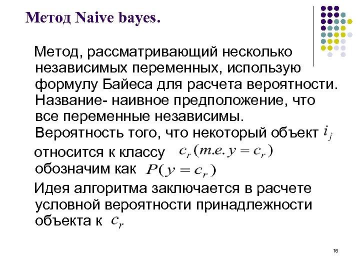 Метод Naive bayes. Метод, рассматривающий несколько независимых переменных, использую формулу Байеса для расчета вероятности.