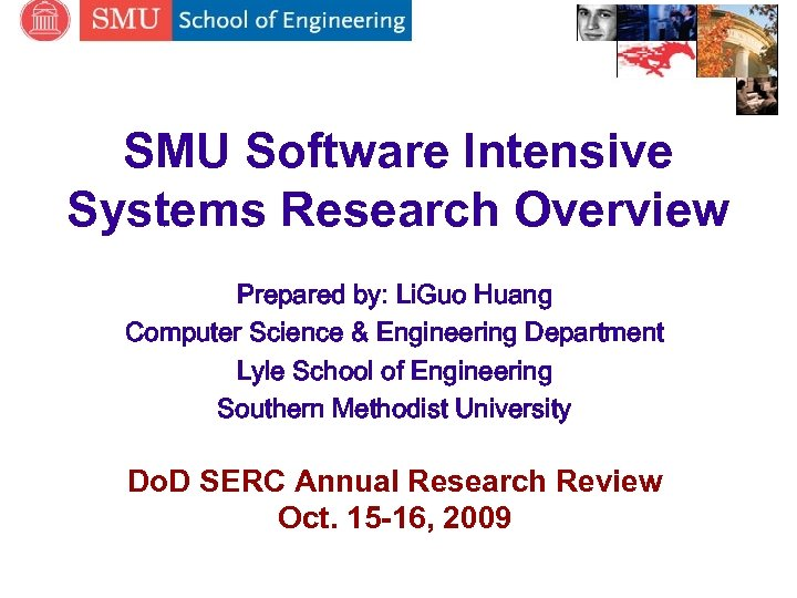 SMU Software Intensive Systems Research Overview Prepared by: Li. Guo Huang Computer Science &