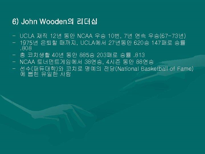 6) John Wooden의 리더십 - UCLA 재직 12년 동안 NCAA 우승 10번, 7년 연속