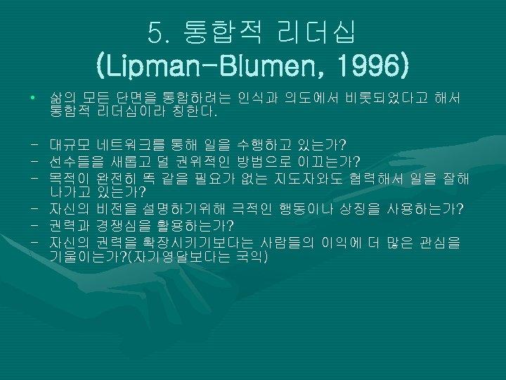 5. 통합적 리더십 (Lipman-Blumen, 1996) • 삶의 모든 단면을 통합하려는 인식과 의도에서 비롯되었다고 해서
