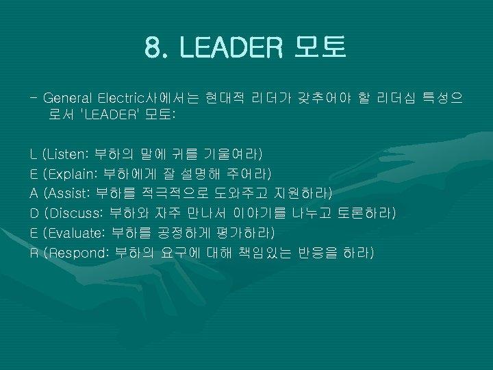 8. LEADER 모토 - General Electric사에서는 현대적 리더가 갖추어야 할 리더십 특성으 로서 'LEADER'
