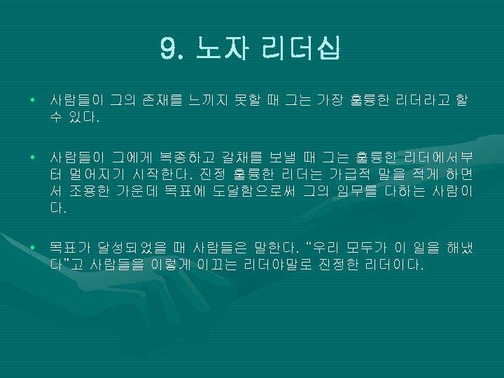 9. 노자 리더십 • 사람들이 그의 존재를 느끼지 못할 때 그는 가장 훌륭한 리더라고