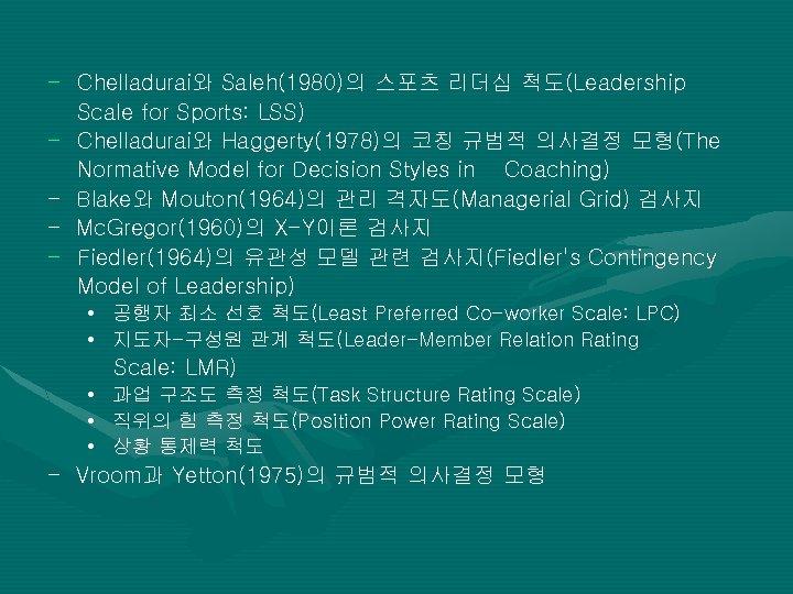 - Chelladurai와 Saleh(1980)의 스포츠 리더십 척도(Leadership Scale for Sports: LSS) - Chelladurai와 Haggerty(1978)의 코칭