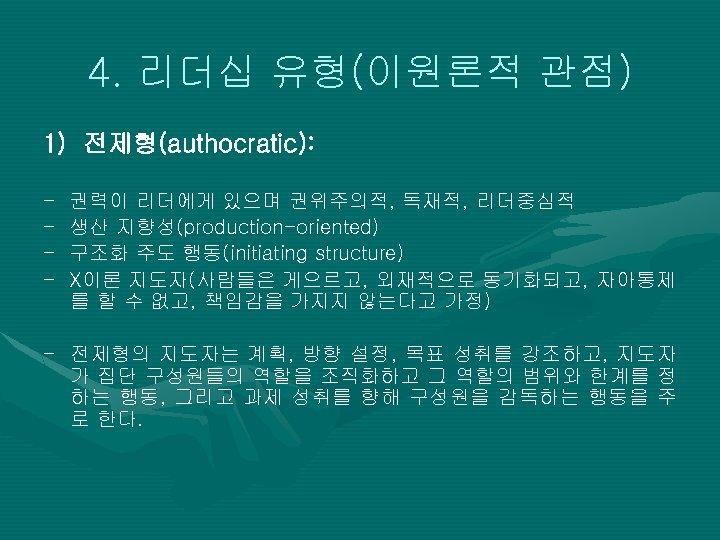 4. 리더십 유형(이원론적 관점) 1) 전제형(authocratic): - 권력이 리더에게 있으며 권위주의적, 독재적, 리더중심적 생산