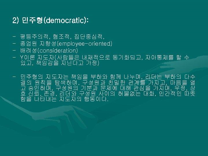 2) 민주형(democratic): - 평등주의적, 협조적, 집단중심적, 종업원 지향성(employee-oriented) 배려성(consideration) Y이론 지도자(사람들은 내재적으로 동기화되고, 자아통제를