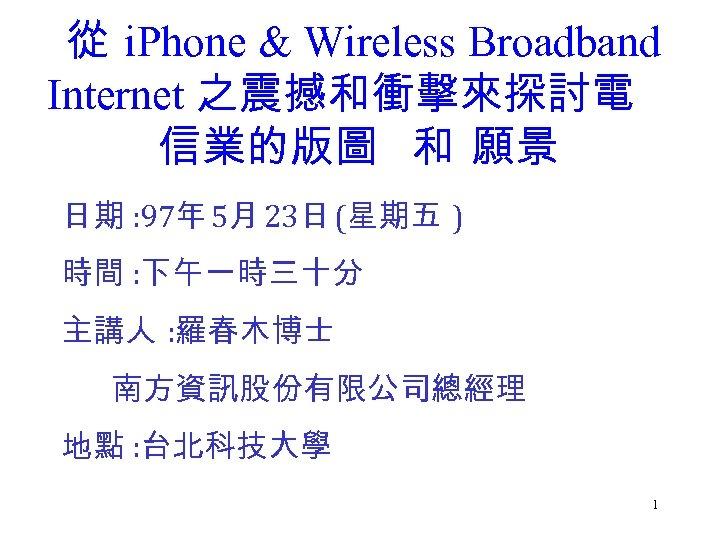 從 i. Phone & Wireless Broadband Internet 之震撼和衝擊來探討電 信業的版圖 和 願景 日期 : 97年