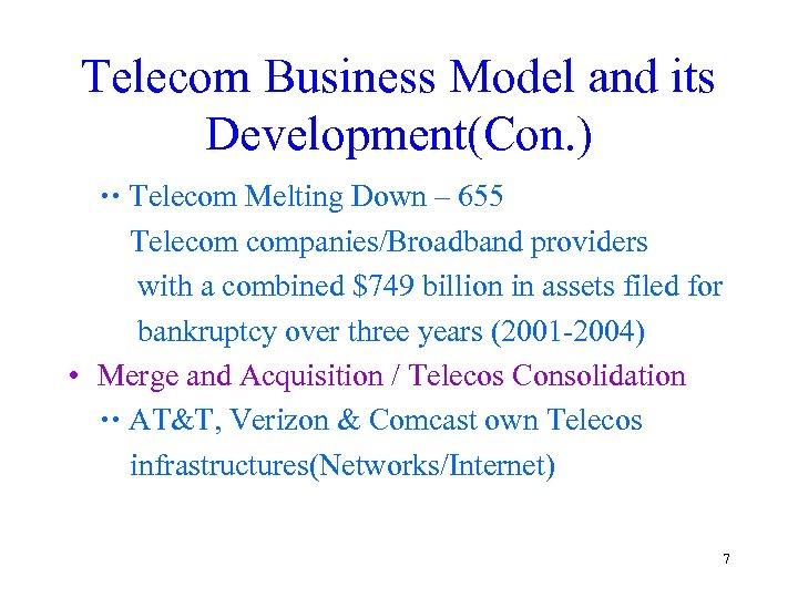 Telecom Business Model and its Development(Con. ) Telecom Melting Down – 655 Telecom companies/Broadband