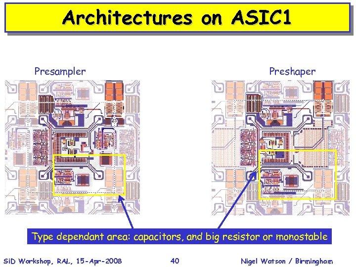 Architectures on ASIC 1 Presampler Preshaper Type dependant area: capacitors, and big resistor or