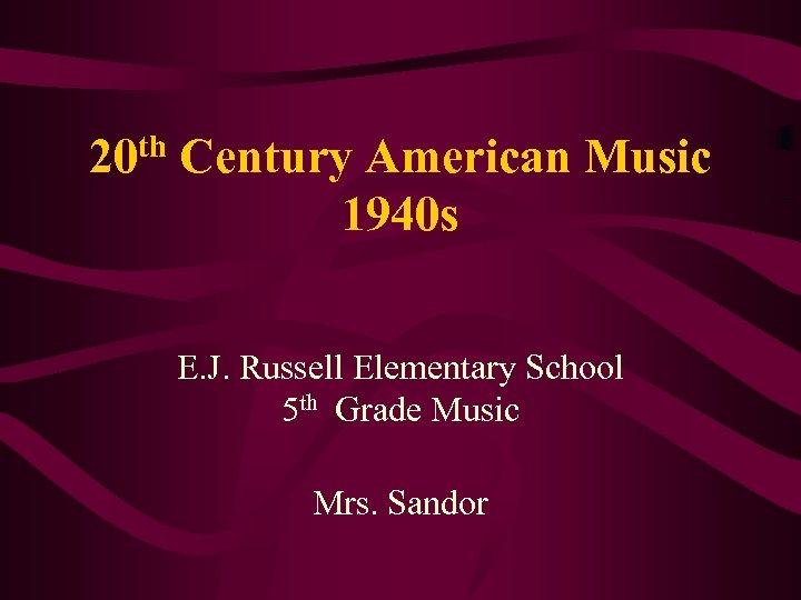 20 th Century American Music 1940 s E. J. Russell Elementary School 5 th