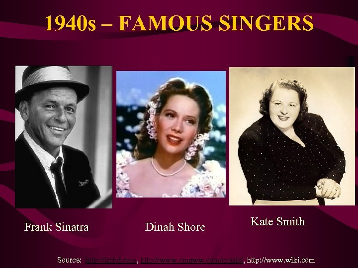 1940 s – FAMOUS SINGERS Frank Sinatra Dinah Shore Kate Smith Source: http: //imbd.