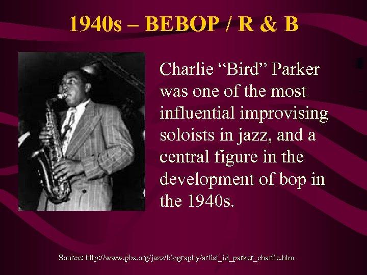 "1940 s – BEBOP / R & B Charlie ""Bird"" Parker was one of"