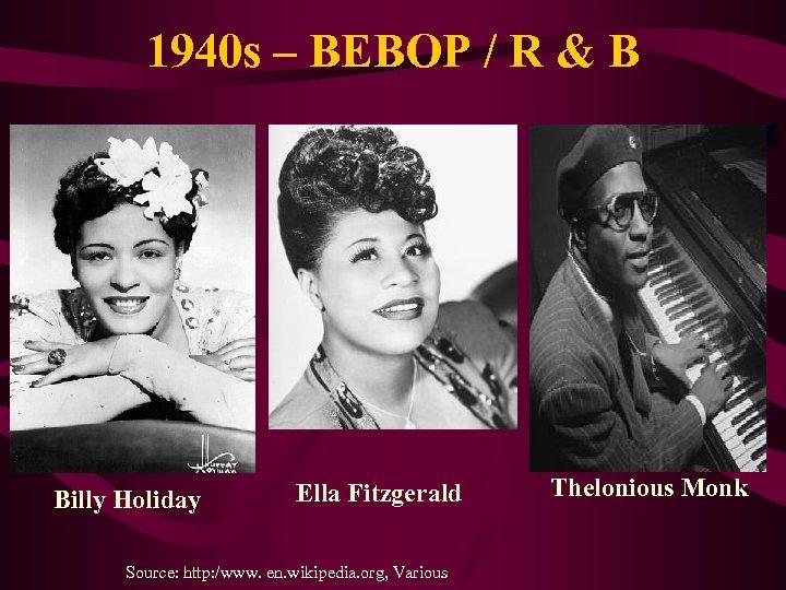 1940 s – BEBOP / R & B Billy Holiday Ella Fitzgerald Source: http: