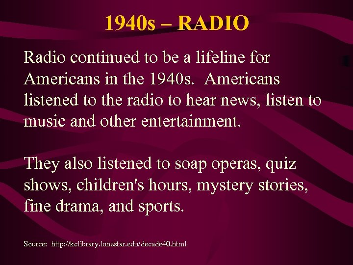 1940 s – RADIO Radio continued to be a lifeline for Americans in the