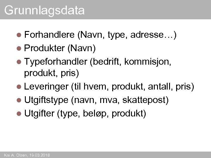 Grunnlagsdata l Forhandlere (Navn, type, adresse…) l Produkter (Navn) l Typeforhandler (bedrift, kommisjon, produkt,