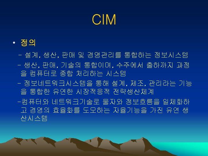 CIM • 정의 - 설계, 생산, 판매 및 경영관리를 통합하는 정보시스템 - 생산, 판매,